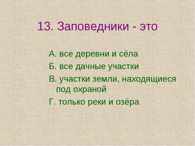 13. Заповедники - это А. все деревни и сёла Б. все дачные участки В. участки...