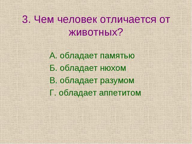 3. Чем человек отличается от животных? А. обладает памятью Б. обладает нюхом...