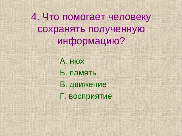 4. Что помогает человеку сохранять полученную информацию? А. нюх Б. память В....