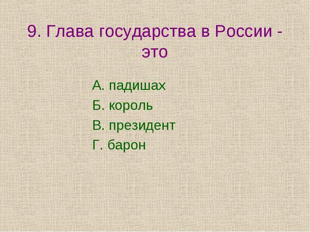 9. Глава государства в России - это А. падишах Б. король В. президент Г. барон