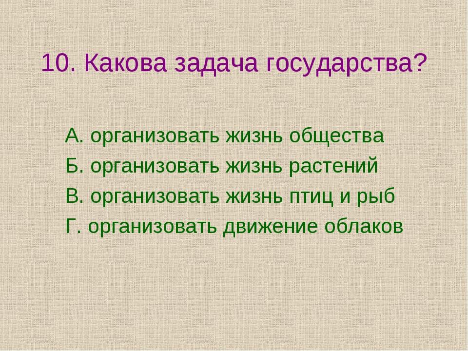 10. Какова задача государства? А. организовать жизнь общества Б. организовать...