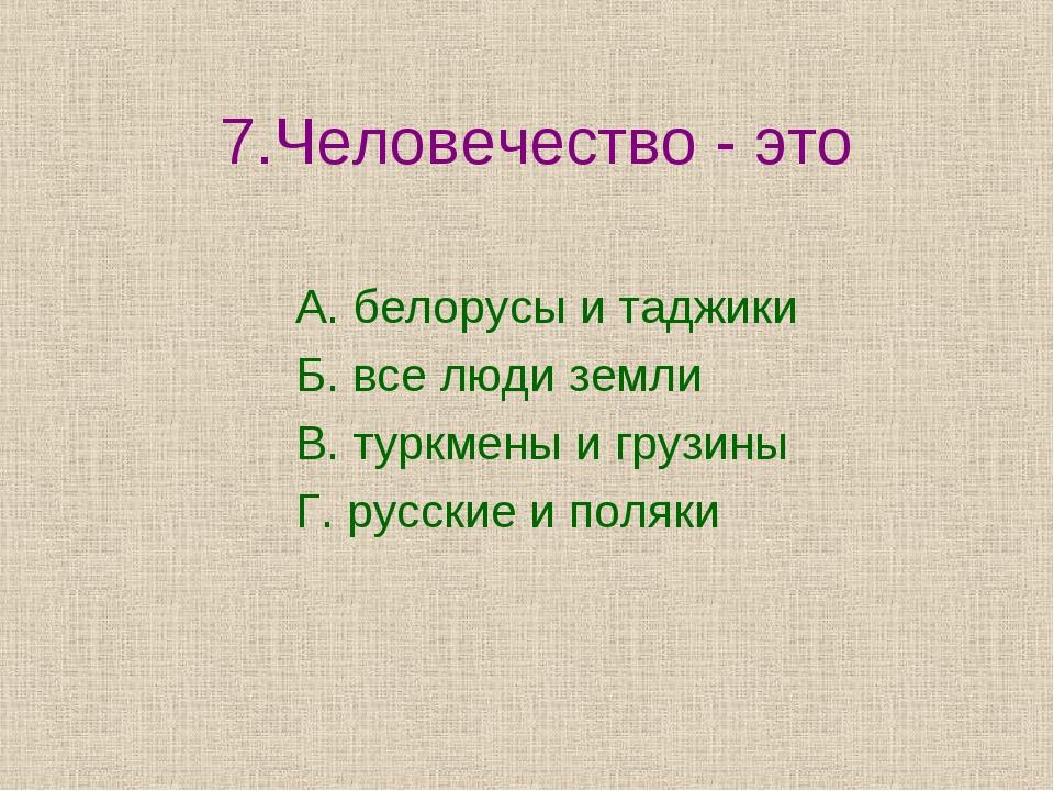 7.Человечество - это А. белорусы и таджики Б. все люди земли В. туркмены и г...