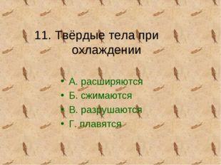 11. Твёрдые тела при охлаждении А. расширяются Б. сжимаются В. разрушаются Г.