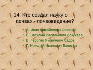 14. Кто создал науку о почвах - почвоведение? А. Иван Михайлович Сеченов Б. В