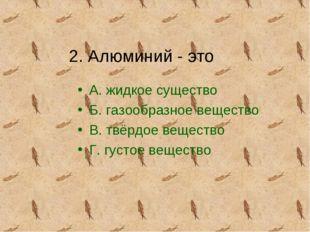 2. Алюминий - это А. жидкое существо Б. газообразное вещество В. твёрдое веще