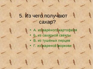 5. Из чего получают сахар? А. из варёного картофеля Б. из сахарной свёклы В.