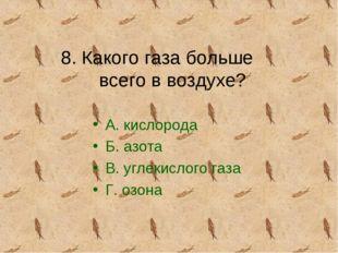 8. Какого газа больше всего в воздухе? А. кислорода Б. азота В. углекислого г