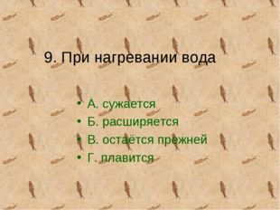 9. При нагревании вода А. сужается Б. расширяется В. остаётся прежней Г. плав