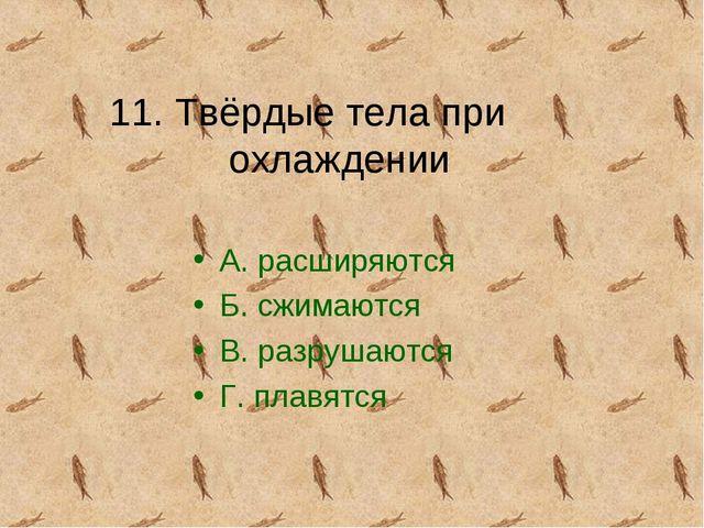 11. Твёрдые тела при охлаждении А. расширяются Б. сжимаются В. разрушаются Г....
