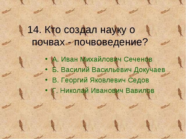 14. Кто создал науку о почвах - почвоведение? А. Иван Михайлович Сеченов Б. В...