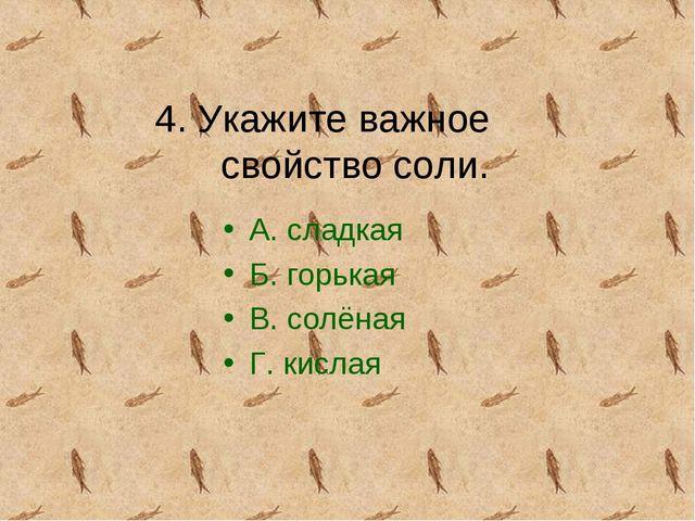 4. Укажите важное свойство соли. А. сладкая Б. горькая В. солёная Г. кислая