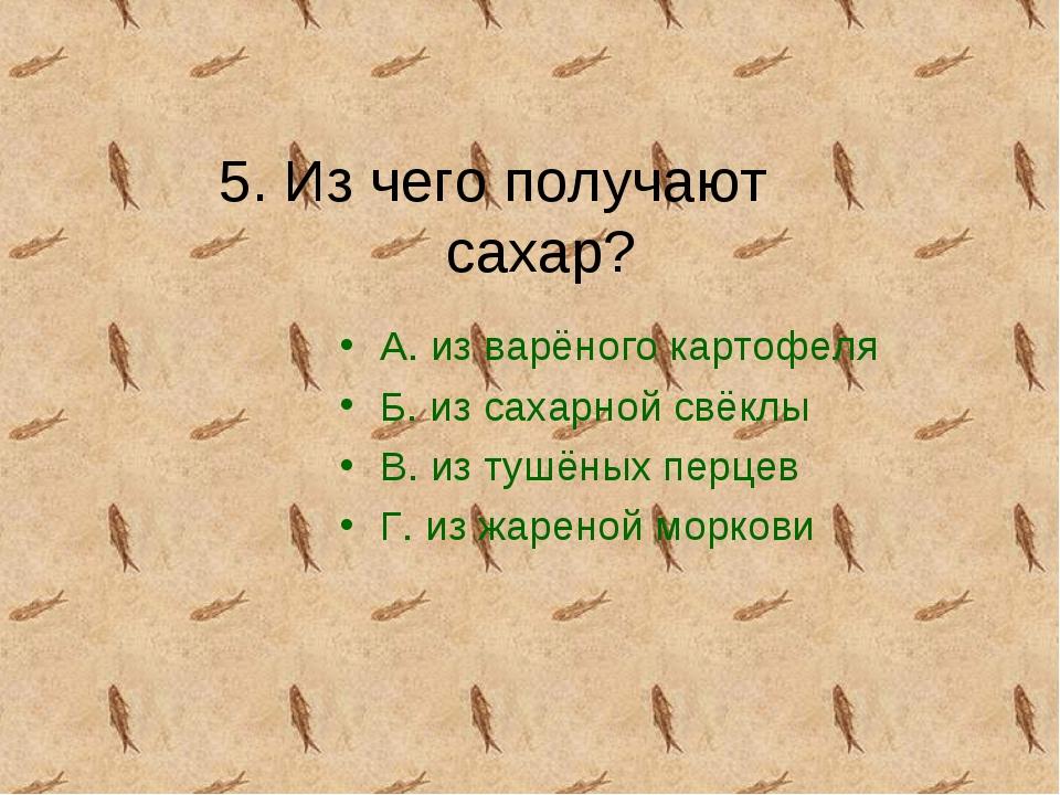 5. Из чего получают сахар? А. из варёного картофеля Б. из сахарной свёклы В....