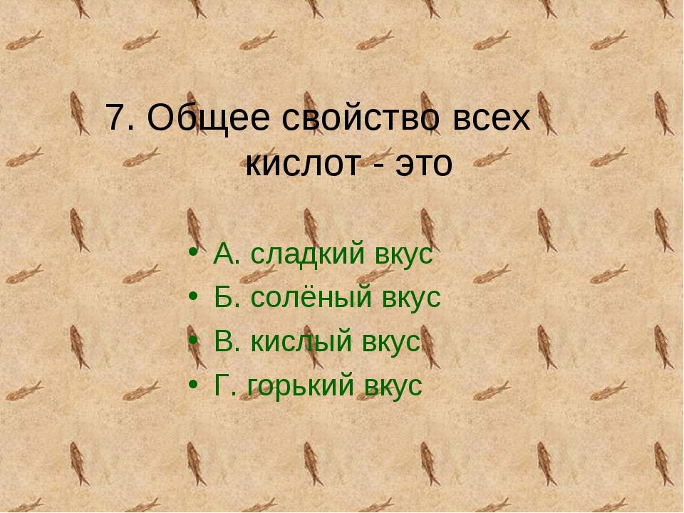 7. Общее свойство всех кислот - это А. сладкий вкус Б. солёный вкус В. кислый...