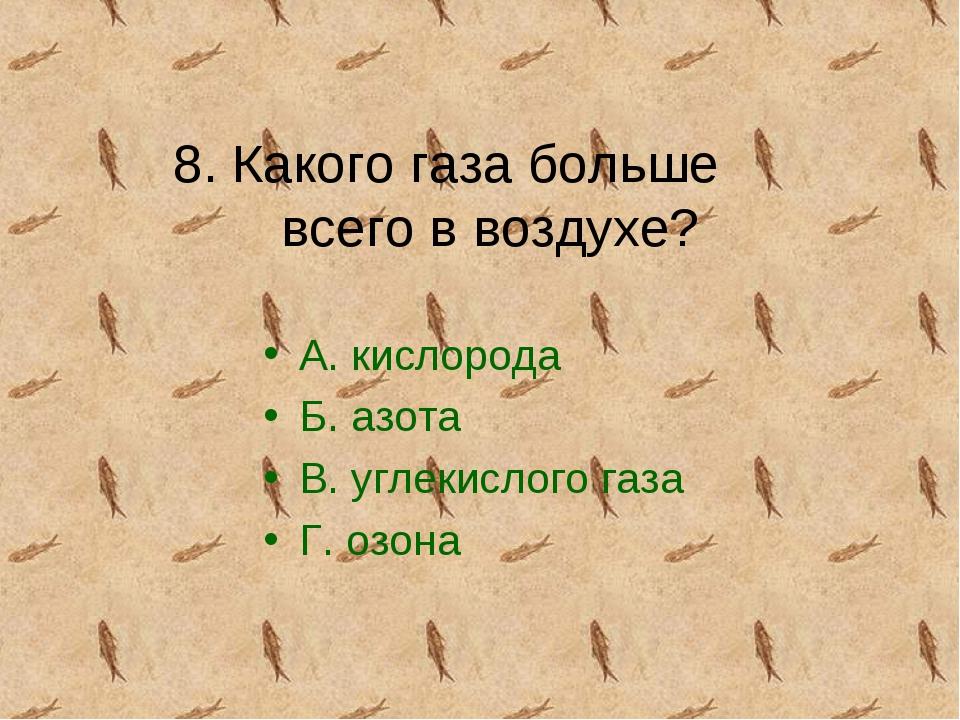 8. Какого газа больше всего в воздухе? А. кислорода Б. азота В. углекислого г...