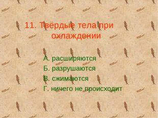11. Твёрдые тела при охлаждении А. расширяются Б. разрушаются В. сжимаются Г.