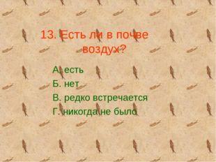 13. Есть ли в почве воздух? А. есть Б. нет В. редко встречается Г. никогда не