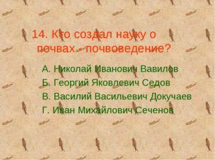 14. Кто создал науку о почвах - почвоведение? А. Николай Иванович Вавилов Б.