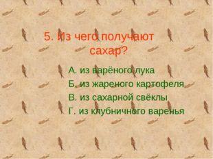 5. Из чего получают сахар? А. из варёного лука Б. из жареного картофеля В. из