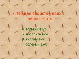 7. Общее свойство всех кислот - это А. горький вкус Б. посолить вкус В. кислы