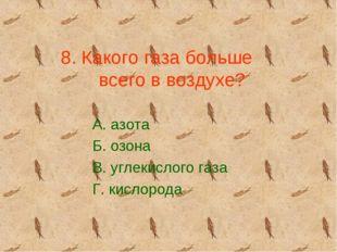 8. Какого газа больше всего в воздухе? А. азота Б. озона В. углекислого газа