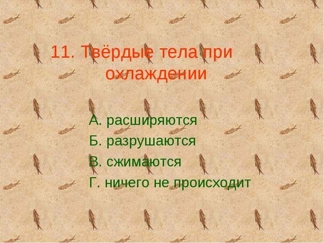 11. Твёрдые тела при охлаждении А. расширяются Б. разрушаются В. сжимаются Г....