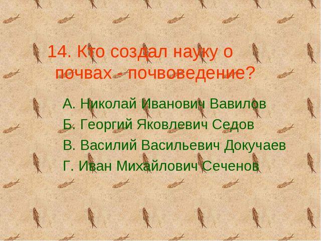 14. Кто создал науку о почвах - почвоведение? А. Николай Иванович Вавилов Б....