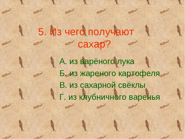 5. Из чего получают сахар? А. из варёного лука Б. из жареного картофеля В. из...
