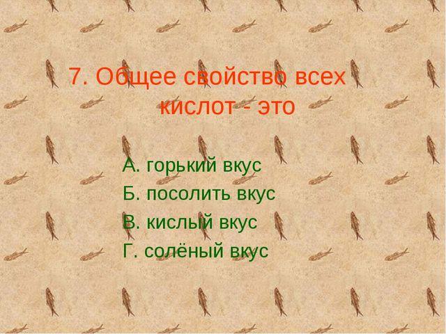 7. Общее свойство всех кислот - это А. горький вкус Б. посолить вкус В. кислы...