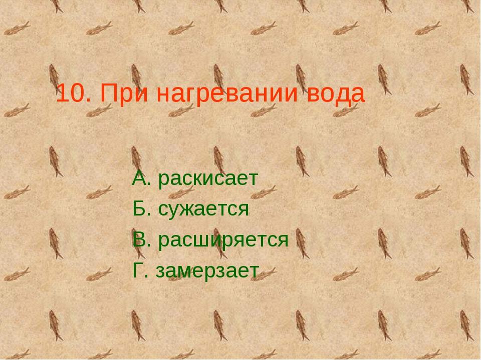 10. При нагревании вода А. раскисает Б. сужается В. расширяется Г. замерзает