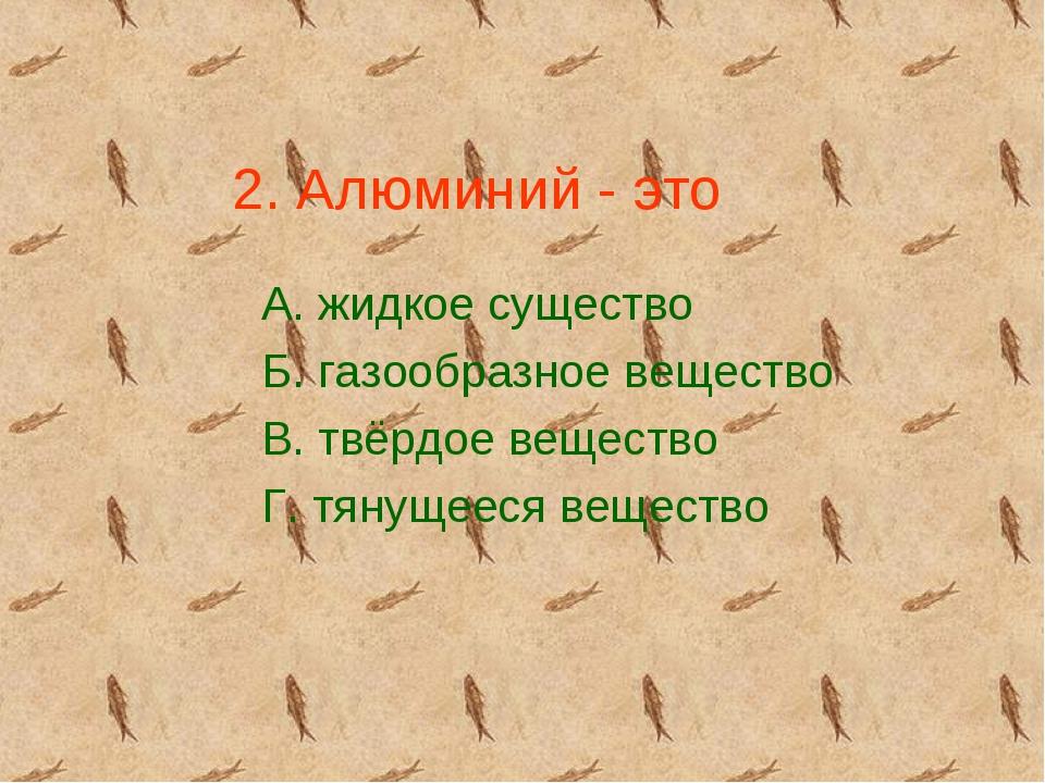 2. Алюминий - это А. жидкое существо Б. газообразное вещество В. твёрдое веще...