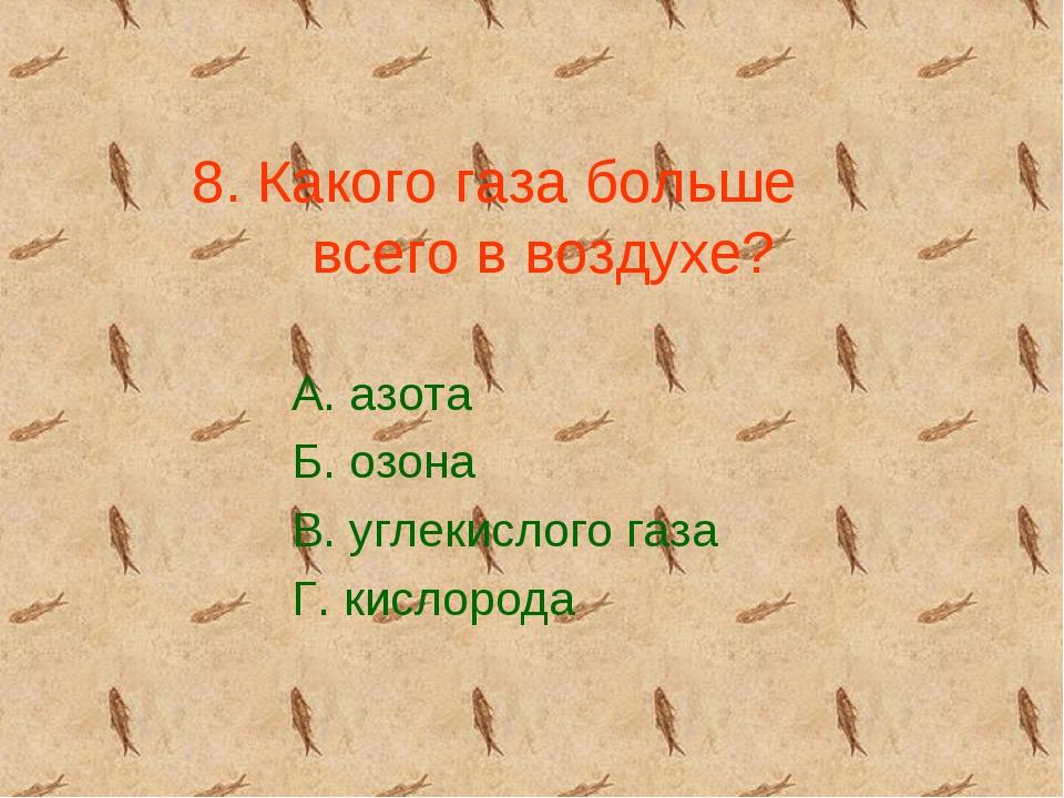 8. Какого газа больше всего в воздухе? А. азота Б. озона В. углекислого газа...