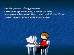 Необходимое оборудование: - компьютер, интернет, компьютерные программы Micr
