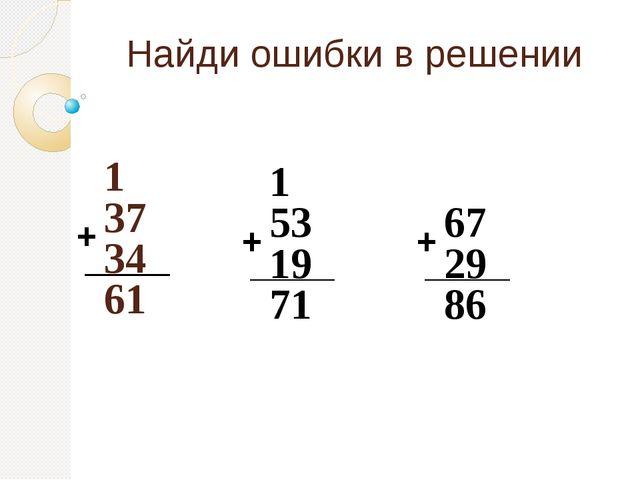 Найди ошибки в решении 1 37 34 61 + 1 53 19 71 67 29 86 + +