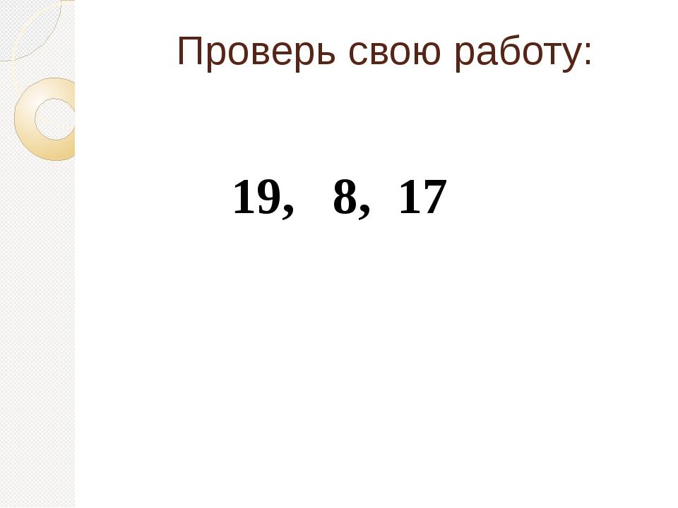 Проверь свою работу: 19, 8, 17