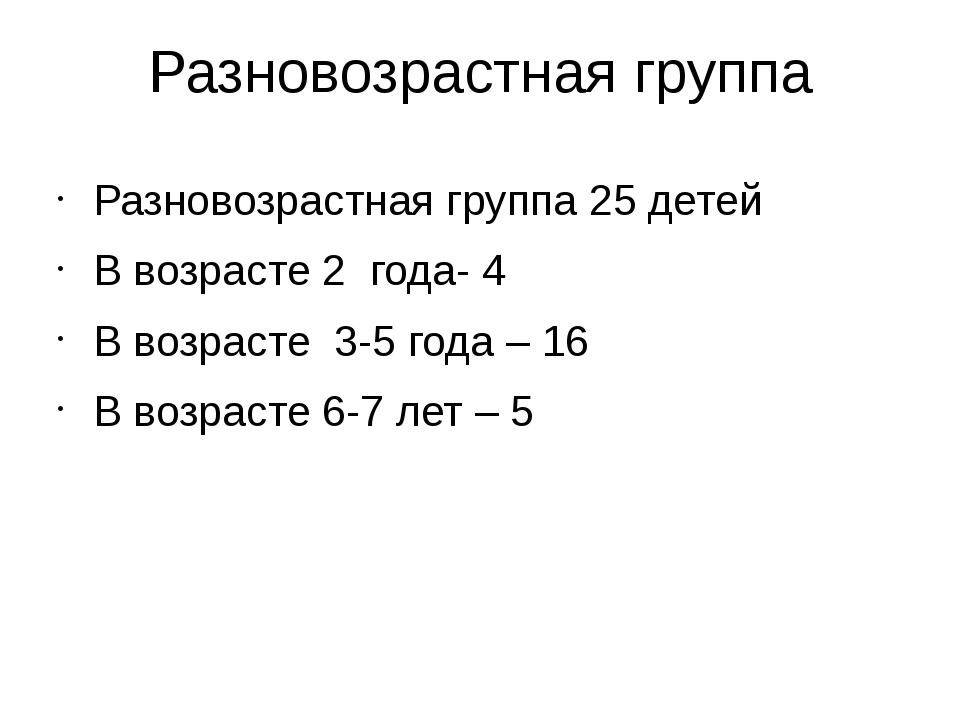 Разновозрастная группа Разновозрастная группа 25 детей В возрасте 2 года- 4 В...