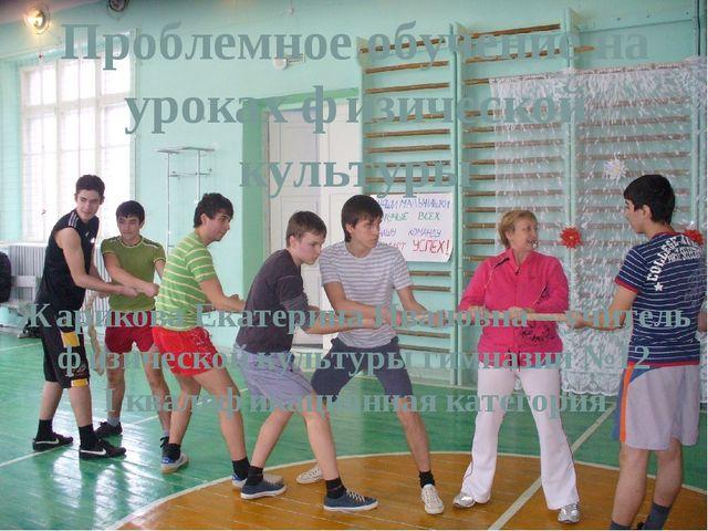 Проблемное обучение на уроках физической культуры Жарикова Екатерина Ивановна...