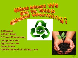 1.Recycle 2.Plant trees 3.Turn off television, computers and lights when we l