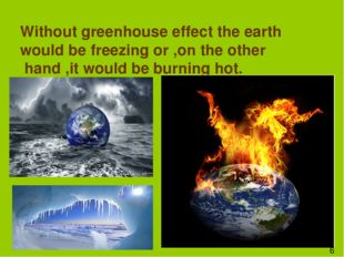 Without greenhouse effect the earth would be freezing or ,on the other hand ,