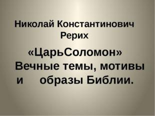 Николай Константинович Рерих «ЦарьСоломон» Вечные темы, мотивы и образы Библии.