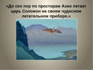 «До сих пор по просторам Азии летает царь Соломон на своем чудесном летательн