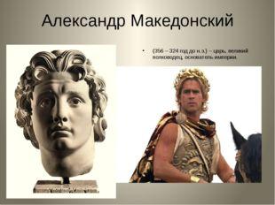 Александр Македонский (356 – 324 год до н.э.) – царь, великий полководец, осн