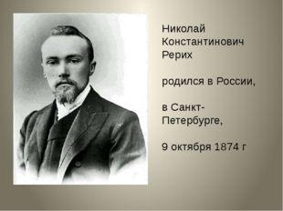 Николай Константинович Рерих родился в России, в Санкт-Петербурге, 9 октября