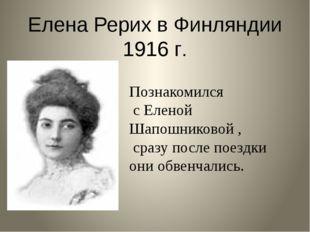Елена Рерих в Финляндии 1916 г. Познакомился с Еленой Шапошниковой , сразу по