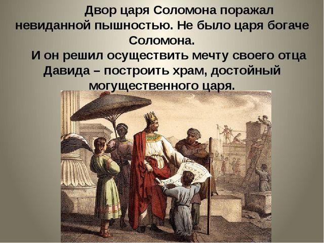 Двор царя Соломона поражал невиданной пышностью. Не было царя богаче Соломон...