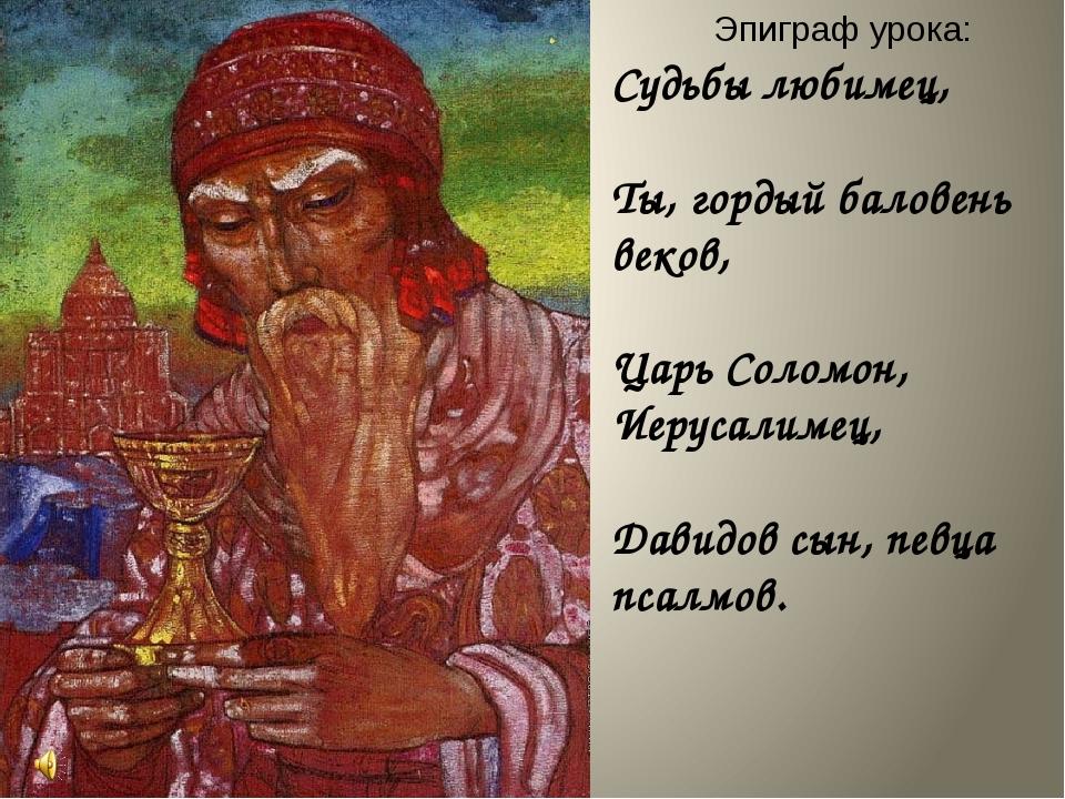 Эпиграф урока: Судьбы любимец, Ты, гордый баловень веков, Царь Соломон, Иеру...