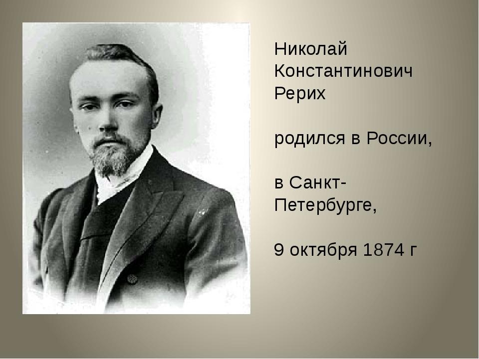 Николай Константинович Рерих родился в России, в Санкт-Петербурге, 9 октября...