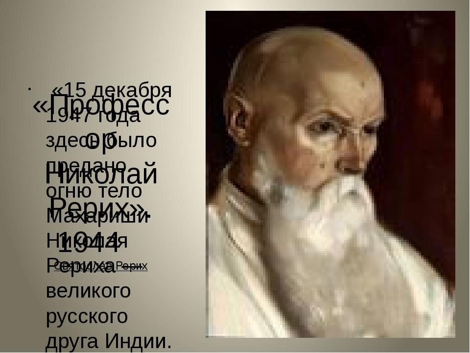 «Профессор Николай Рерих». 1944 Святослав Рерих «15 декабря 1947 года здесь...