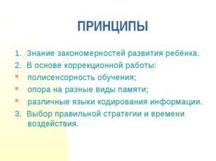 ПРИНЦИПЫ 1. Знание закономерностей развития ребёнка. 2. В основе коррекционно
