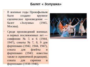 Балет « Золушка» В военные годы Прокофьевым было создано крупное сценическое