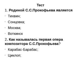 Тест 1. Родиной С.С.Прокофьева является Тихвин; Сонцовка; Москва; Воткинск 2.